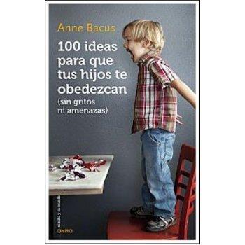 100 ideas para que tus hijos te obedezcan: sin gritos ni amenazas